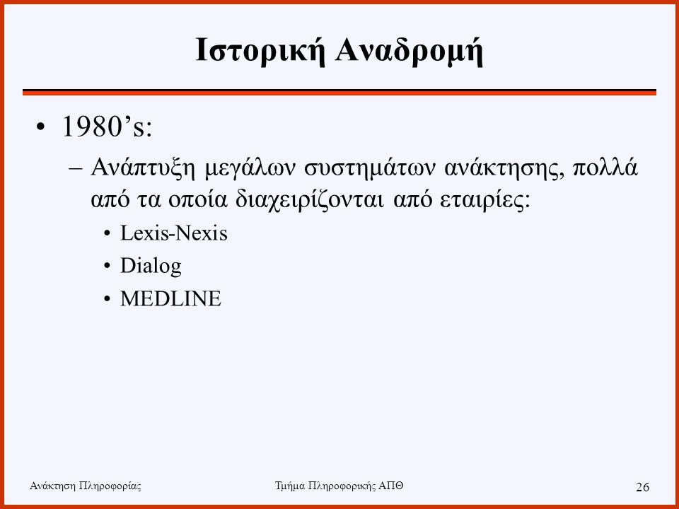 Ανάκτηση ΠληροφορίαςΤμήμα Πληροφορικής ΑΠΘ 26 Ιστορική Αναδρομή 1980's: –Ανάπτυξη μεγάλων συστημάτων ανάκτησης, πολλά από τα οποία διαχειρίζονται από εταιρίες: Lexis-Nexis Dialog MEDLINE