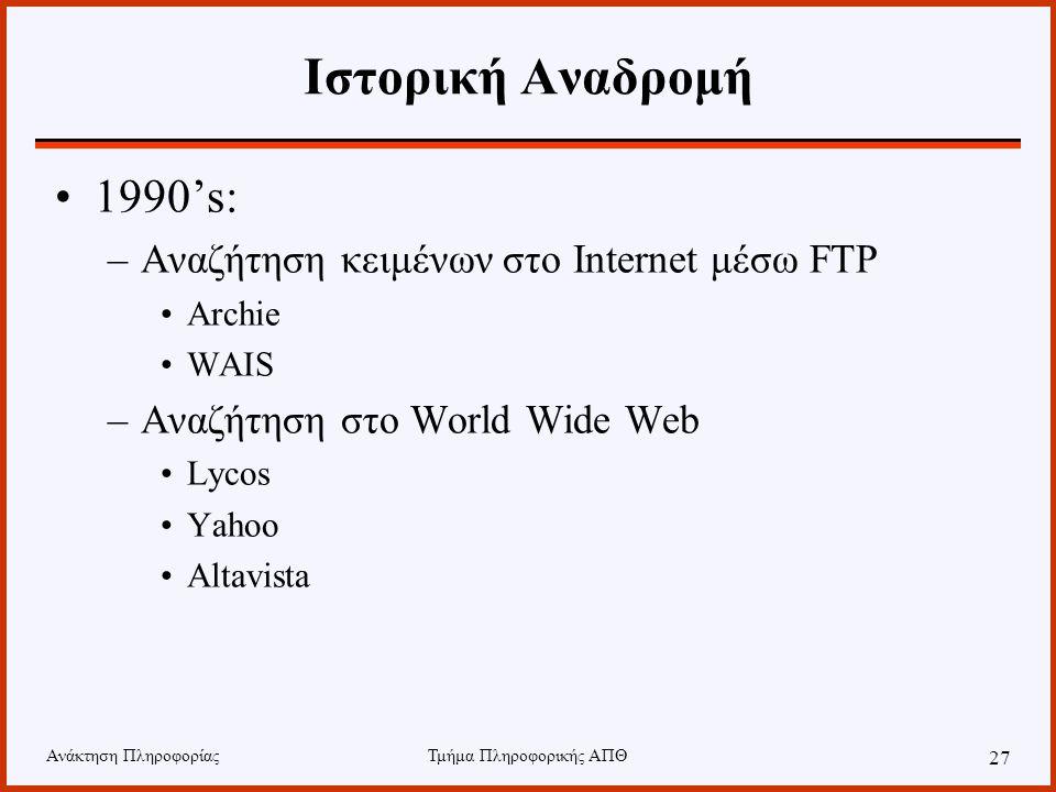 Ανάκτηση ΠληροφορίαςΤμήμα Πληροφορικής ΑΠΘ 27 Ιστορική Αναδρομή 1990's: –Αναζήτηση κειμένων στο Internet μέσω FTP Archie WAIS –Αναζήτηση στο World Wide Web Lycos Yahoo Altavista
