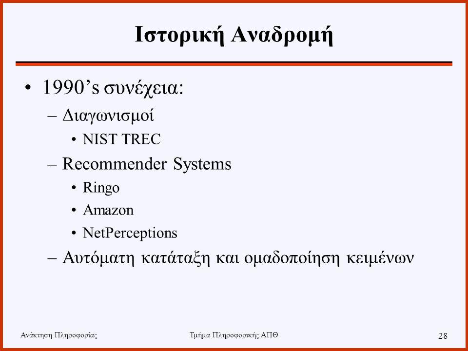 Ανάκτηση ΠληροφορίαςΤμήμα Πληροφορικής ΑΠΘ 28 Ιστορική Αναδρομή 1990's συνέχεια: –Διαγωνισμοί NIST TREC –Recommender Systems Ringo Amazon NetPerceptions –Αυτόματη κατάταξη και ομαδοποίηση κειμένων