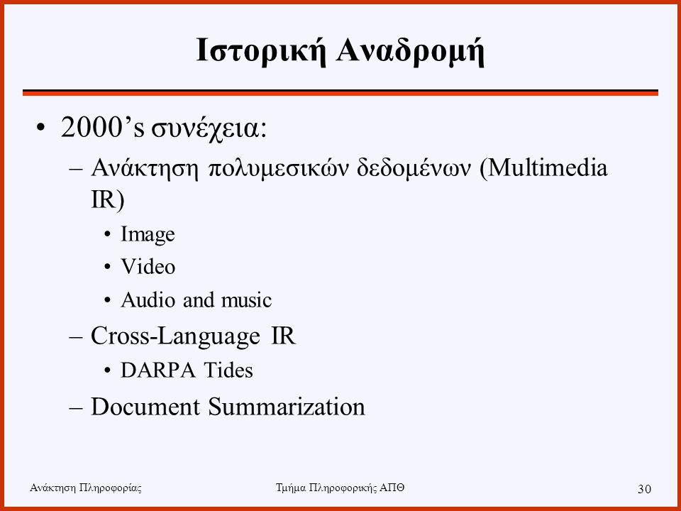 Ανάκτηση ΠληροφορίαςΤμήμα Πληροφορικής ΑΠΘ 30 Ιστορική Αναδρομή 2000's συνέχεια: –Ανάκτηση πολυμεσικών δεδομένων (Multimedia IR) Image Video Audio and music –Cross-Language IR DARPA Tides –Document Summarization