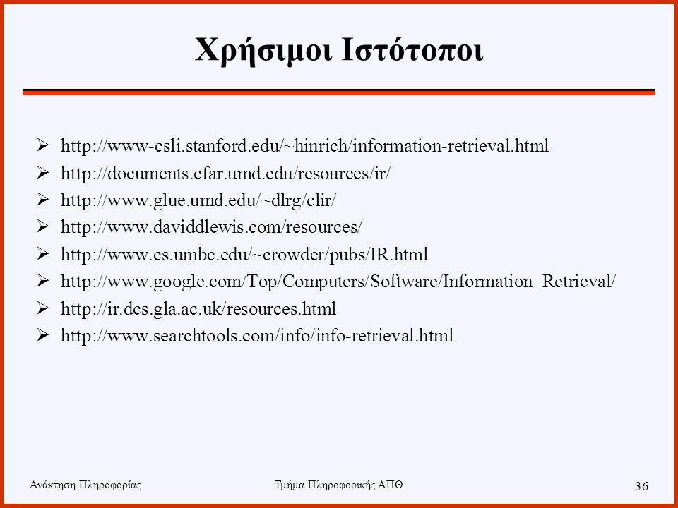 Ανάκτηση ΠληροφορίαςΤμήμα Πληροφορικής ΑΠΘ 36 Χρήσιμοι Ιστότοποι  http://www-csli.stanford.edu/~hinrich/information-retrieval.html  http://documents.cfar.umd.edu/resources/ir/  http://www.glue.umd.edu/~dlrg/clir/  http://www.daviddlewis.com/resources/  http://www.cs.umbc.edu/~crowder/pubs/IR.html  http://www.google.com/Top/Computers/Software/Information_Retrieval/  http://ir.dcs.gla.ac.uk/resources.html  http://www.searchtools.com/info/info-retrieval.html