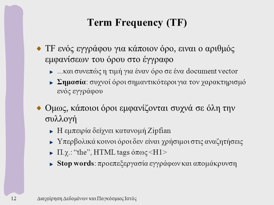 Διαχείρηση Δεδομένων και Παγκόσμιος Ιστός12 Term Frequency (TF) TF ενός εγγράφου για κάποιον όρο, ειναι ο αριθμός εμφανίσεων του όρου στο έγγραφο...και συνεπώς η τιμή για έναν όρο σε ένα document vector Σημασία: συχνοί όροι σημαντικότεροι για τον χαρακτηρισμό ενός εγγράφου Ομως, κάποιοι όροι εμφανίζονται συχνά σε όλη την συλλογή Η εμπειρία δείχνει κατανομή Zipfian Υπερβολικά κοινοι όροι δεν είναι χρήσιμοι στις αναζητήσεις Π.χ.: the , HTML tags όπως Stop words: προεπεξεργασία εγγράφων και απομάκρυνση