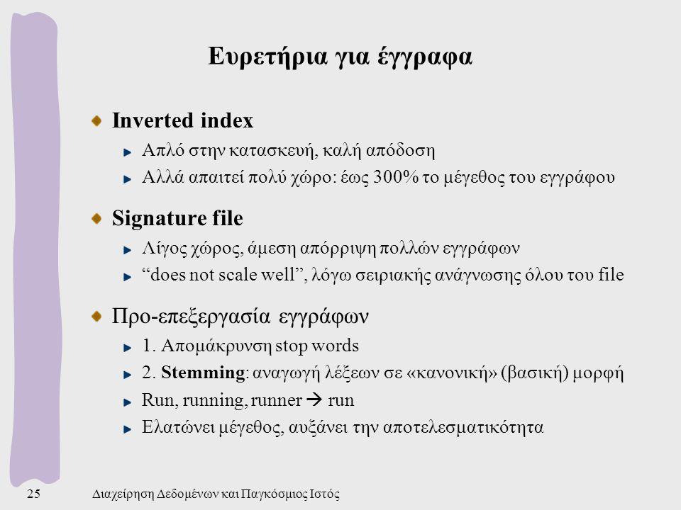 Διαχείρηση Δεδομένων και Παγκόσμιος Ιστός25 Ευρετήρια για έγγραφα Inverted index Απλό στην κατασκευή, καλή απόδοση Αλλά απαιτεί πολύ χώρο: έως 300% το μέγεθος του εγγράφου Signature file Λίγος χώρος, άμεση απόρριψη πολλών εγγράφων does not scale well , λόγω σειριακής ανάγνωσης όλου του file Προ-επεξεργασία εγγράφων 1.