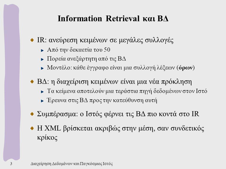 Διαχείρηση Δεδομένων και Παγκόσμιος Ιστός3 Information Retrieval και ΒΔ IR: ανεύρεση κειμένων σε μεγάλες συλλογές Από την δεκαετία του 50 Πορεία ανεξάρτητη από τις ΒΔ Μοντέλο: κάθε έγγραφο είναι μια συλλογή λέξεων (όρων) ΒΔ: η διαχείριση κειμένων είναι μια νέα πρόκληση Τα κείμενα αποτελούν μια τεράστια πηγή δεδομένων στον Ιστό Έρευνα στις ΒΔ προς την κατεύθυνση αυτή Συμπέρασμα: ο Ιστός φέρνει τις ΒΔ πιο κοντά στο IR Η XML βρίσκεται ακριβώς στην μέση, σαν συνδετικός κρίκος