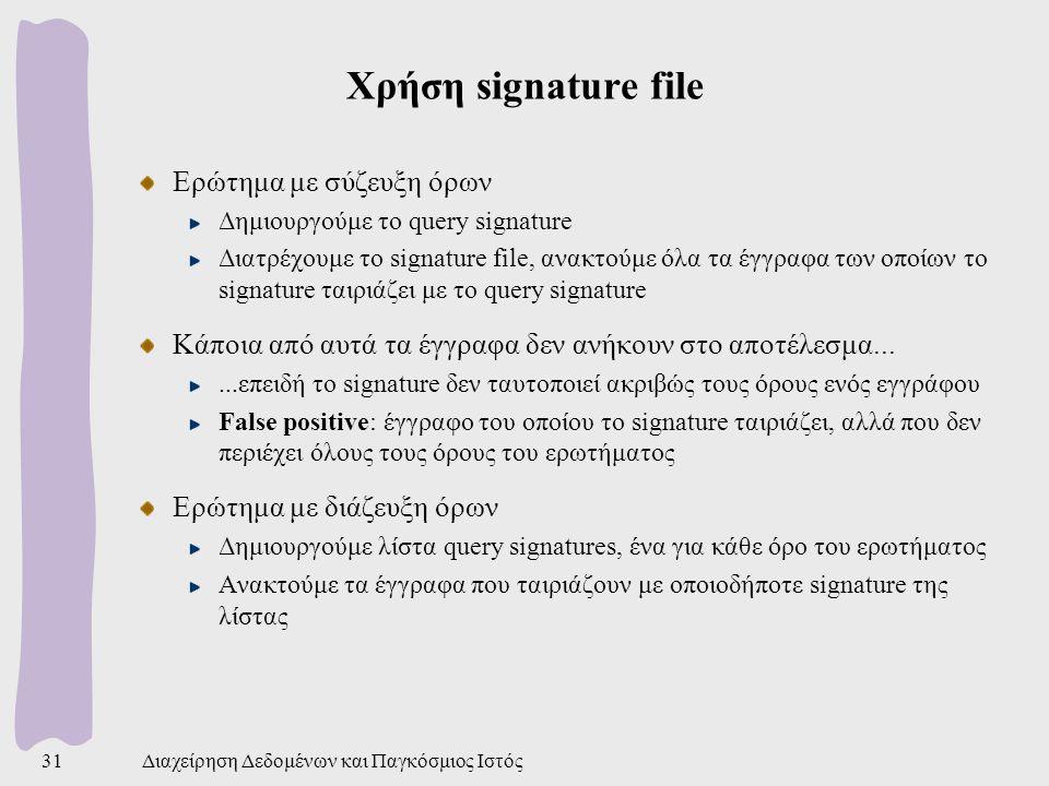 Διαχείρηση Δεδομένων και Παγκόσμιος Ιστός31 Χρήση signature file Ερώτημα με σύζευξη όρων Δημιουργούμε το query signature Διατρέχουμε το signature file, ανακτούμε όλα τα έγγραφα των οποίων το signature ταιριάζει με το query signature Κάποια από αυτά τα έγγραφα δεν ανήκουν στο αποτέλεσμα......επειδή το signature δεν ταυτοποιεί ακριβώς τους όρους ενός εγγράφου False positive: έγγραφο του οποίου το signature ταιριάζει, αλλά που δεν περιέχει όλους τους όρους του ερωτήματος Ερώτημα με διάζευξη όρων Δημιουργούμε λίστα query signatures, ένα για κάθε όρο του ερωτήματος Ανακτούμε τα έγγραφα που ταιριάζουν με οποιοδήποτε signature της λίστας