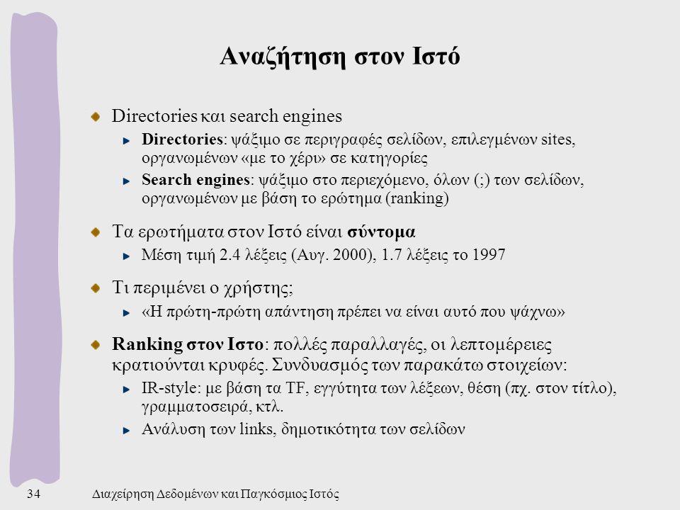 Διαχείρηση Δεδομένων και Παγκόσμιος Ιστός34 Αναζήτηση στον Ιστό Directories και search engines Directories: ψάξιμο σε περιγραφές σελίδων, επιλεγμένων sites, οργανωμένων «με το χέρι» σε κατηγορίες Search engines: ψάξιμο στο περιεχόμενο, όλων (;) των σελίδων, οργανωμένων με βάση το ερώτημα (ranking) Τα ερωτήματα στον Ιστό είναι σύντομα Μέση τιμή 2.4 λέξεις (Αυγ.