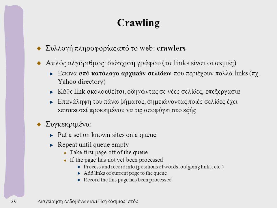 Διαχείρηση Δεδομένων και Παγκόσμιος Ιστός39 Crawling Συλλογή πληροφορίας από το web: crawlers Απλός αλγόριθμος: διάσχιση γράφου (τα links είναι οι ακμές) Ξεκινά από κατάλογο αρχικών σελίδων που περιέχουν πολλά links (πχ.