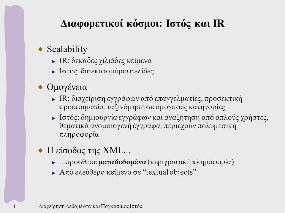 Διαχείρηση Δεδομένων και Παγκόσμιος Ιστός4 Διαφορετικοί κόσμοι: Ιστός και IR Scalability IR: δεκάδες χιλιάδες κείμενα Ιστός: δισεκατομύρια σελίδες Ομογένεια IR: διαχείριση εγγράφων από επαγγελματίες, προσεκτική προετοιμασία, ταξινόμηση σε ομογενείς κατηγορίες Ιστός: δημιουργία εγγράφων και αναζήτηση από απλούς χρήστες, θεματικά ανομοιογενή έγγραφα, περιέχουν πολυμεσική πληροφορία Η είσοδος της XML......πρόσθεσε μεταδεδομένα (περιγραφική πληροφορία) Από ελεύθερο κείμενο σε textual objects