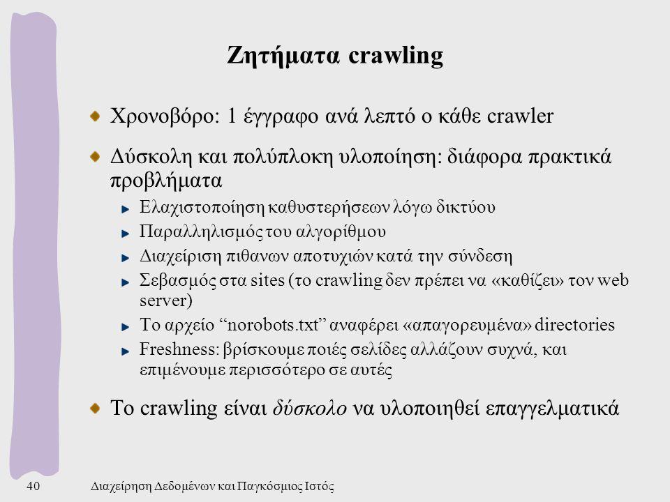 Διαχείρηση Δεδομένων και Παγκόσμιος Ιστός40 Ζητήματα crawling Χρονοβόρο: 1 έγγραφο ανά λεπτό ο κάθε crawler Δύσκολη και πολύπλοκη υλοποίηση: διάφορα πρακτικά προβλήματα Ελαχιστοποίηση καθυστερήσεων λόγω δικτύου Παραλληλισμός του αλγορίθμου Διαχείριση πιθανων αποτυχιών κατά την σύνδεση Σεβασμός στα sites (το crawling δεν πρέπει να «καθίζει» τον web server) Το αρχείο norobots.txt αναφέρει «απαγορευμένα» directories Freshness: βρίσκουμε ποιές σελίδες αλλάζουν συχνά, και επιμένουμε περισσότερο σε αυτές Το crawling είναι δύσκολο να υλοποιηθεί επαγγελματικά