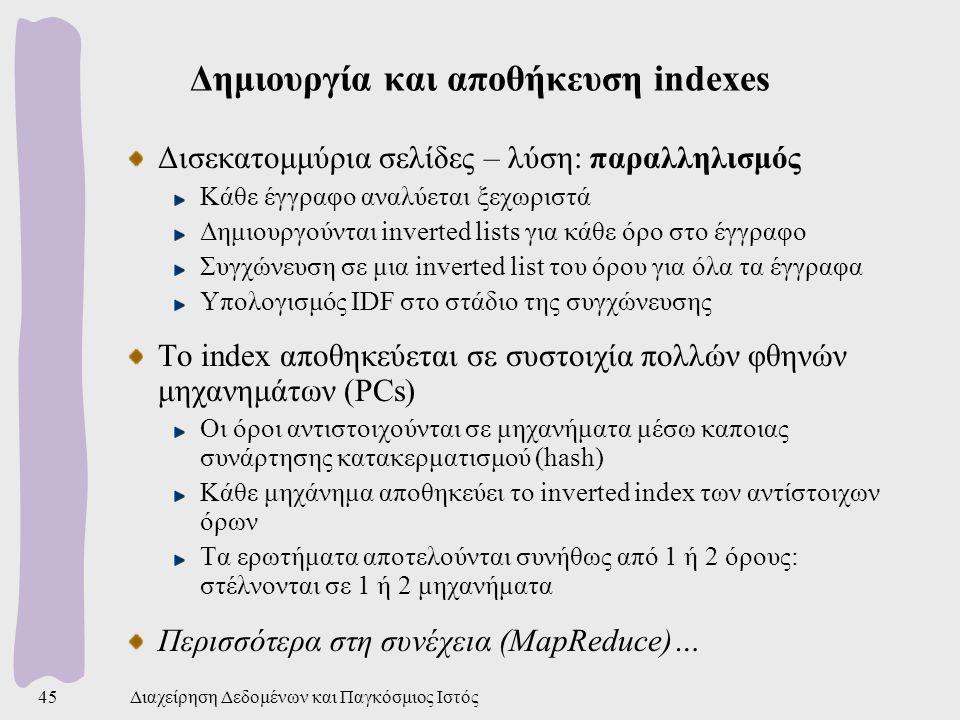 Διαχείρηση Δεδομένων και Παγκόσμιος Ιστός45 Δημιουργία και αποθήκευση indexes Δισεκατομμύρια σελίδες – λύση: παραλληλισμός Κάθε έγγραφο αναλύεται ξεχωριστά Δημιουργούνται inverted lists για κάθε όρο στο έγγραφο Συγχώνευση σε μια inverted list του όρου για όλα τα έγγραφα Υπολογισμός IDF στο στάδιο της συγχώνευσης Το index αποθηκεύεται σε συστοιχία πολλών φθηνών μηχανημάτων (PCs) Οι όροι αντιστοιχούνται σε μηχανήματα μέσω καποιας συνάρτησης κατακερματισμού (hash) Κάθε μηχάνημα αποθηκεύει το inverted index των αντίστοιχων όρων Τα ερωτήματα αποτελούνται συνήθως από 1 ή 2 όρους: στέλνονται σε 1 ή 2 μηχανήματα Περισσότερα στη συνέχεια (MapReduce)…