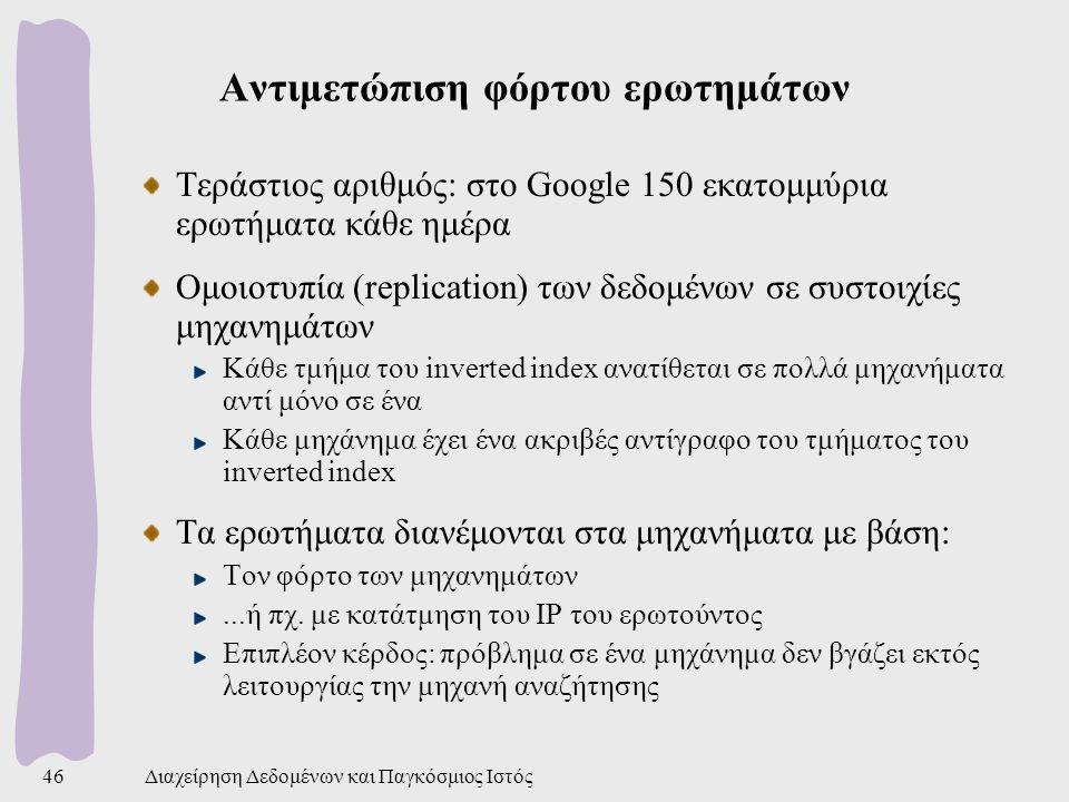 Διαχείρηση Δεδομένων και Παγκόσμιος Ιστός46 Αντιμετώπιση φόρτου ερωτημάτων Τεράστιος αριθμός: στο Google 150 εκατομμύρια ερωτήματα κάθε ημέρα Ομοιοτυπία (replication) των δεδομένων σε συστοιχίες μηχανημάτων Κάθε τμήμα του inverted index ανατίθεται σε πολλά μηχανήματα αντί μόνο σε ένα Κάθε μηχάνημα έχει ένα ακριβές αντίγραφο του τμήματος του inverted index Τα ερωτήματα διανέμονται στα μηχανήματα με βάση: Τον φόρτο των μηχανημάτων...ή πχ.