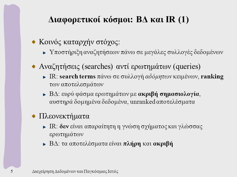 Διαχείρηση Δεδομένων και Παγκόσμιος Ιστός5 Διαφορετικοί κόσμοι: ΒΔ και IR (1) Κοινός καταρχήν στόχος: Υποστήριξη αναζητήσεων πάνω σε μεγάλες συλλογές δεδομένων Αναζητήσεις (searches) αντί ερωτημάτων (queries) IR: search terms πάνω σε συλλογή αδόμητων κειμένων, ranking των αποτελεσμάτων ΒΔ: ευρύ φάσμα ερωτημάτων με ακριβή σημασιολογία, αυστηρά δομημένα δεδομένα, unranked αποτελέσματα Πλεονεκτήματα IR: δεν είναι απαραίτητη η γνώση σχήματος και γλώσσας ερωτημάτων ΒΔ: τα αποτελέσματα είναι πλήρη και ακριβή