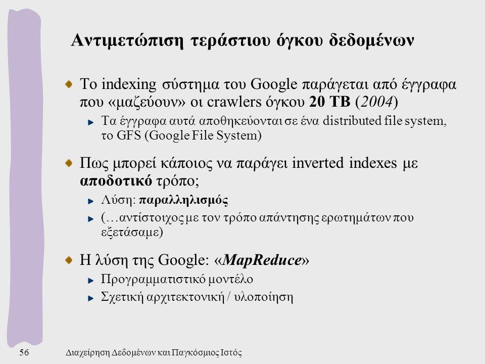 Διαχείρηση Δεδομένων και Παγκόσμιος Ιστός56 Αντιμετώπιση τεράστιου όγκου δεδομένων Το indexing σύστημα του Google παράγεται από έγγραφα που «μαζεύουν» οι crawlers όγκου 20 TB (2004) Τα έγγραφα αυτά αποθηκεύονται σε ένα distributed file system, το GFS (Google File System) Πως μπορεί κάποιος να παράγει inverted indexes με αποδοτικό τρόπο; Λύση: παραλληλισμός (…αντίστοιχος με τον τρόπο απάντησης ερωτημάτων που εξετάσαμε) Η λύση της Google: «MapReduce» Προγραμματιστικό μοντέλο Σχετική αρχιτεκτονική / υλοποίηση