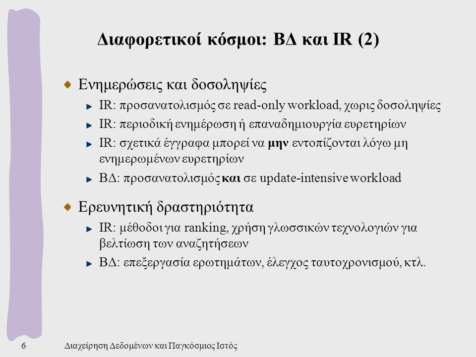 Τι είναι το MapReduce; Πολλές εργασίες αναγκαίες για τις μηχανές αναζήτησης Είναι αλγοριθμικά απλές Αλλά εφαρμόζονται σε τεράστιο όγκο δεδομένων εισόδου Τι κάνει τις απλές αυτές εργασίες πολύπλοκες; Παραλληλισμός σε εκατοντάδες ή και χιλιάδες μηχανήματα Διαμοιρασμός των δεδομένων Διαχείριση αποτυχιών MapReduce: απομόνωση της πολυπλοκότητας Ο χρήστης γράφει κώδικα μόνο για το αλγοριθμικό κομμάτι Η υποδομή του MapReduce αναλαμβάνει την παράλληλη εκτέλεση, τον διαμοιρασμό των δεδομένων, και την διαχείριση των αποτυχιών.