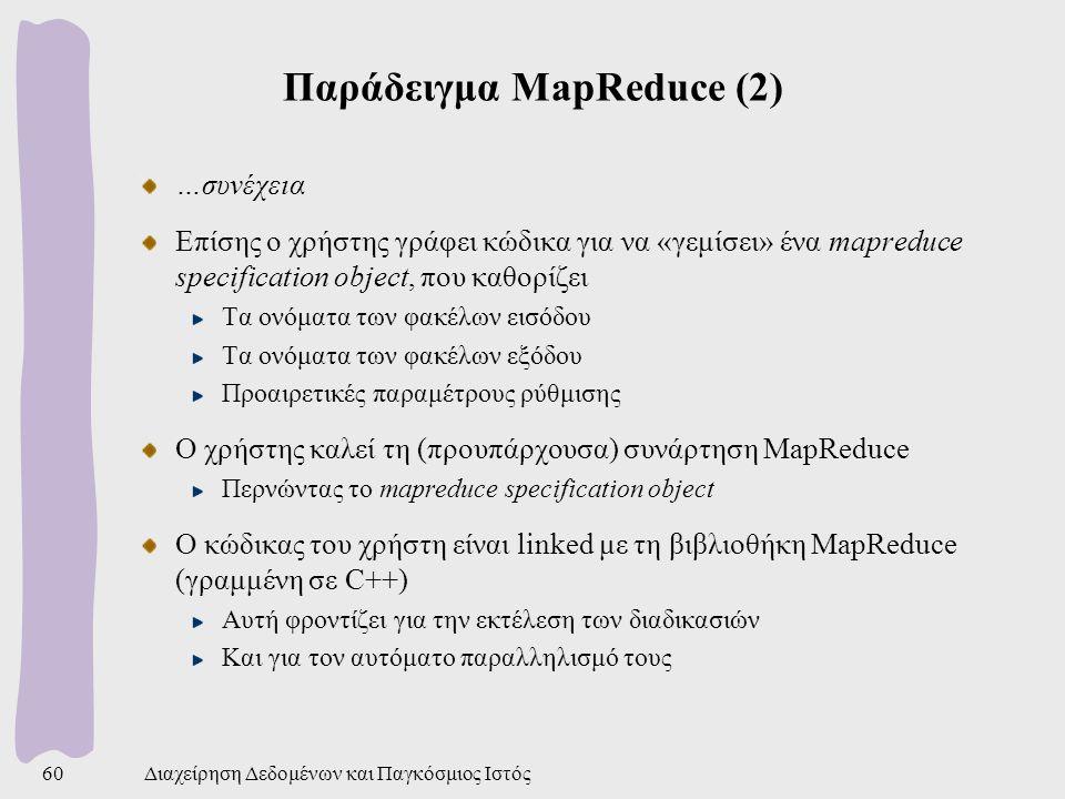 Παράδειγμα MapReduce (2) …συνέχεια Επίσης ο χρήστης γράφει κώδικα για να «γεμίσει» ένα mapreduce specification object, που καθορίζει Τα ονόματα των φακέλων εισόδου Τα ονόματα των φακέλων εξόδου Προαιρετικές παραμέτρους ρύθμισης Ο χρήστης καλεί τη (προυπάρχουσα) συνάρτηση MapReduce Περνώντας το mapreduce specification object Ο κώδικας του χρήστη είναι linked με τη βιβλιοθήκη MapReduce (γραμμένη σε C++) Αυτή φροντίζει για την εκτέλεση των διαδικασιών Και για τον αυτόματο παραλληλισμό τους Διαχείρηση Δεδομένων και Παγκόσμιος Ιστός60