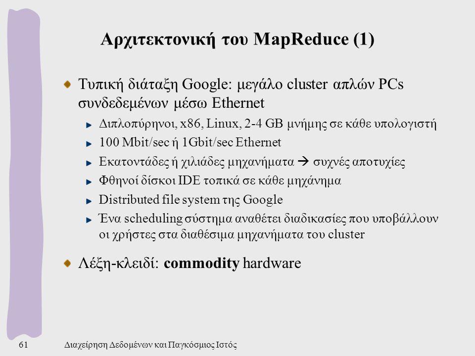 Αρχιτεκτονική του MapReduce (1) Τυπική διάταξη Google: μεγάλο cluster απλών PCs συνδεδεμένων μέσω Ethernet Διπλοπύρηνοι, x86, Linux, 2-4 GB μνήμης σε κάθε υπολογιστή 100 Mbit/sec ή 1Gbit/sec Ethernet Εκατοντάδες ή χιλιάδες μηχανήματα  συχνές αποτυχίες Φθηνοί δίσκοι IDE τοπικά σε κάθε μηχάνημα Distributed file system της Google Ένα scheduling σύστημα αναθέτει διαδικασίες που υποβάλλουν οι χρήστες στα διαθέσιμα μηχανήματα του cluster Λέξη-κλειδί: commodity hardware Διαχείρηση Δεδομένων και Παγκόσμιος Ιστός61
