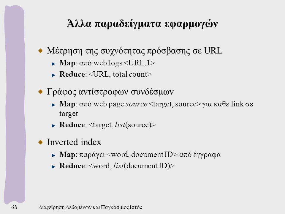 Άλλα παραδείγματα εφαρμογών Μέτρηση της συχνότητας πρόσβασης σε URL Map: από web logs Reduce: Γράφος αντίστροφων συνδέσμων Map: από web page source για κάθε link σε target Reduce: Inverted index Map: παράγει από έγγραφα Reduce: Διαχείρηση Δεδομένων και Παγκόσμιος Ιστός68