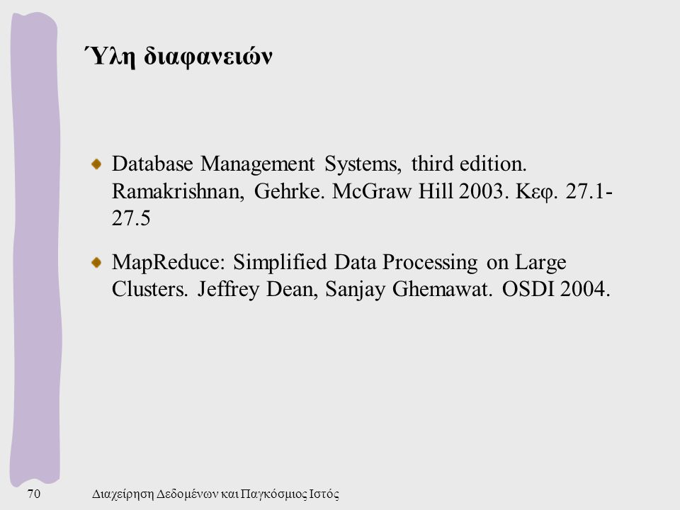 Ύλη διαφανειών Database Management Systems, third edition. Ramakrishnan, Gehrke. McGraw Hill 2003. Κεφ. 27.1- 27.5 MapReduce: Simplified Data Processi