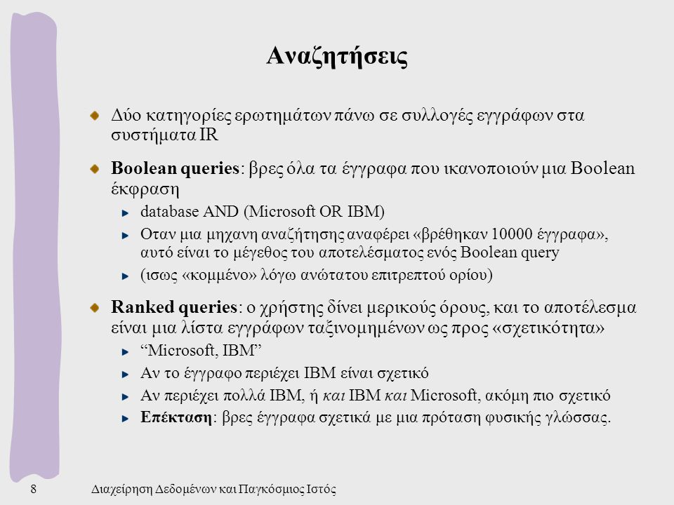 Διαχείρηση Δεδομένων και Παγκόσμιος Ιστός49 Αλγόριθμος HITS Διαπίστωση: οι «καλές» σελίδες δείχνονται από πολλά links επίσης «καλών» σελίδων Δύο τύποι σελίδων Authority: πολύ σχετική με το θέμα, αναγνώριση από άλλες σελίδες Hub: όχι πολύ γνωστή σελίδα, λίγα εισερχόμενα links, περιέχει links σε authorities Παραδειγμα hub: λιστα sites σχετικών με τα hobbies κάποιου HITS: a link-based algorithm Μοντελοποιεί τον Ιστό σαν κατευθυνόμενο γράφο Οι σελίδες είναι κόμβοι και τα links ακμές Δυο βήματα: sampling και iteration steps