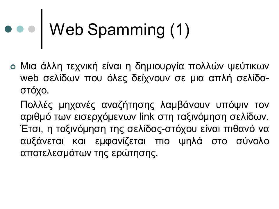 Web Spamming (1) Μια άλλη τεχνική είναι η δημιουργία πολλών ψεύτικων web σελίδων που όλες δείχνουν σε μια απλή σελίδα- στόχο. Πολλές μηχανές αναζήτηση