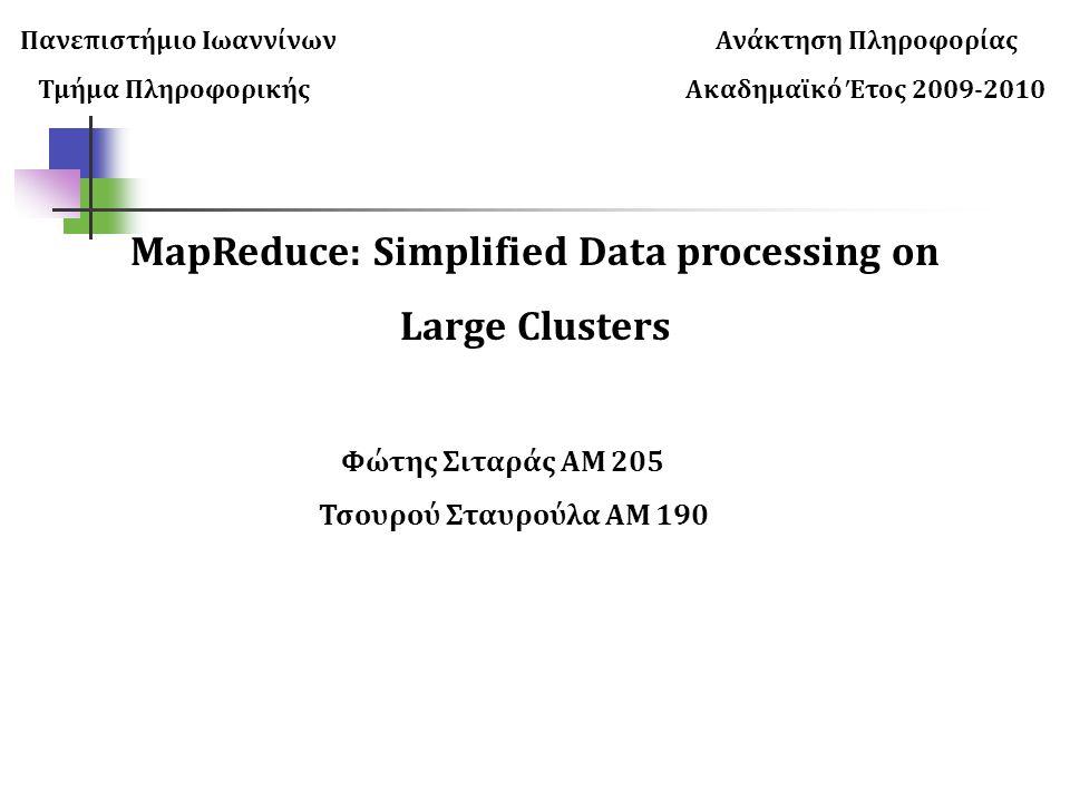 Πανεπιστήμιο Ιωαννίνων Ανάκτηση Πληροφορίας Τμήμα Πληροφορικής Ακαδημαϊκό Έτος 2009-2010 MapReduce: Simplified Data processing on Large Clusters Φώτης Σιταράς ΑΜ 205 Τσουρού Σταυρούλα ΑΜ 190