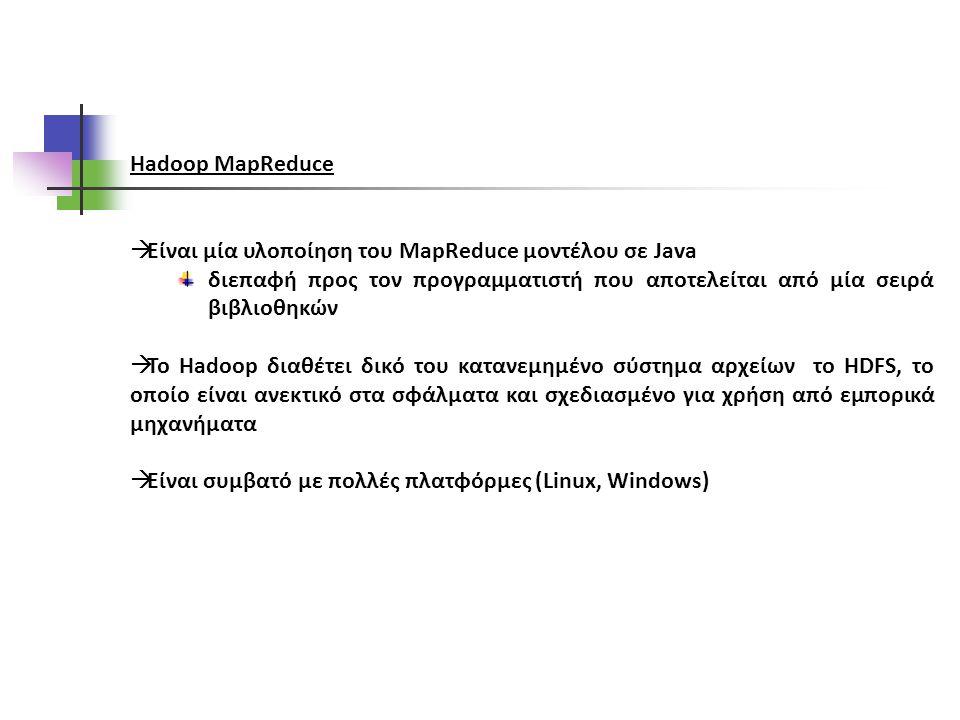 Hadoop MapReduce  Είναι μία υλοποίηση του MapReduce μοντέλου σε Java διεπαφή προς τον προγραμματιστή που αποτελείται από μία σειρά βιβλιοθηκών  Το Hadoop διαθέτει δικό του κατανεμημένο σύστημα αρχείων το HDFS, το οποίο είναι ανεκτικό στα σφάλματα και σχεδιασμένο για χρήση από εμπορικά μηχανήματα  Είναι συμβατό με πολλές πλατφόρμες (Linux, Windows)