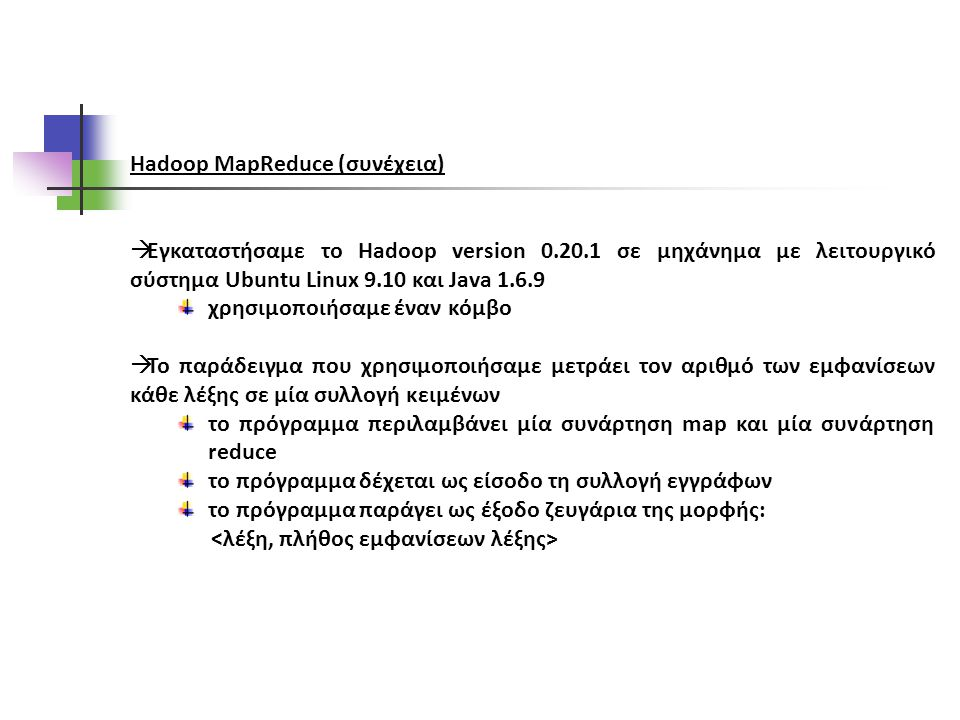 Hadoop MapReduce (συνέχεια)  Εγκαταστήσαμε το Hadoop version 0.20.1 σε μηχάνημα με λειτουργικό σύστημα Ubuntu Linux 9.10 και Java 1.6.9 χρησιμοποιήσαμε έναν κόμβο  Το παράδειγμα που χρησιμοποιήσαμε μετράει τον αριθμό των εμφανίσεων κάθε λέξης σε μία συλλογή κειμένων το πρόγραμμα περιλαμβάνει μία συνάρτηση map και μία συνάρτηση reduce το πρόγραμμα δέχεται ως είσοδο τη συλλογή εγγράφων το πρόγραμμα παράγει ως έξοδο ζευγάρια της μορφής: