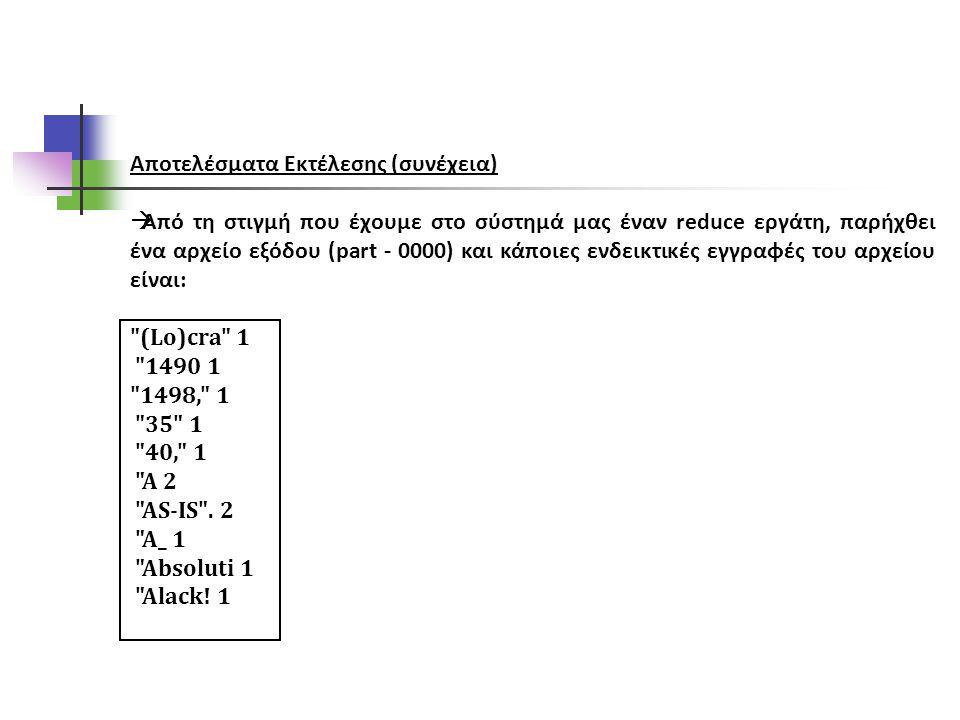 Αποτελέσματα Εκτέλεσης (συνέχεια)  Από τη στιγμή που έχουμε στο σύστημά μας έναν reduce εργάτη, παρήχθει ένα αρχείο εξόδου (part - 0000) και κάποιες ενδεικτικές εγγραφές του αρχείου είναι: (Lo)cra 1 1490 1 1498, 1 35 1 40, 1 A 2 AS-IS .