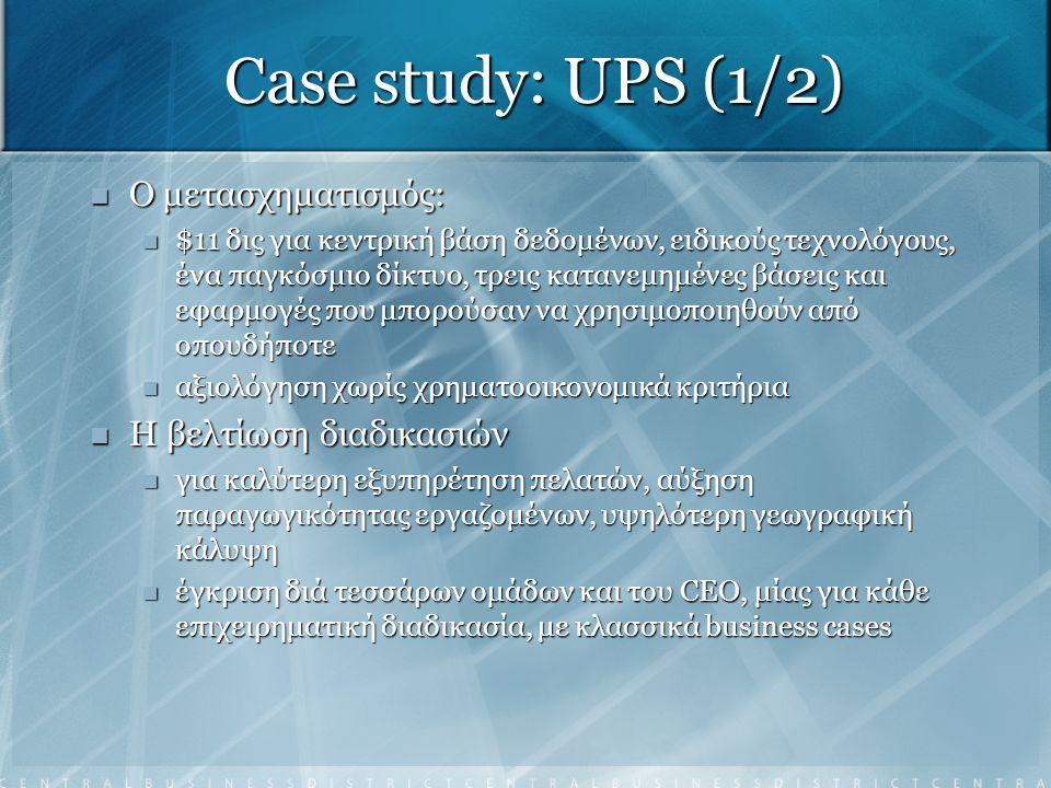 Case study: UPS (1/2) Ο μετασχηματισμός: Ο μετασχηματισμός: $11 δις για κεντρική βάση δεδομένων, ειδικούς τεχνολόγους, ένα παγκόσμιο δίκτυο, τρεις κατ