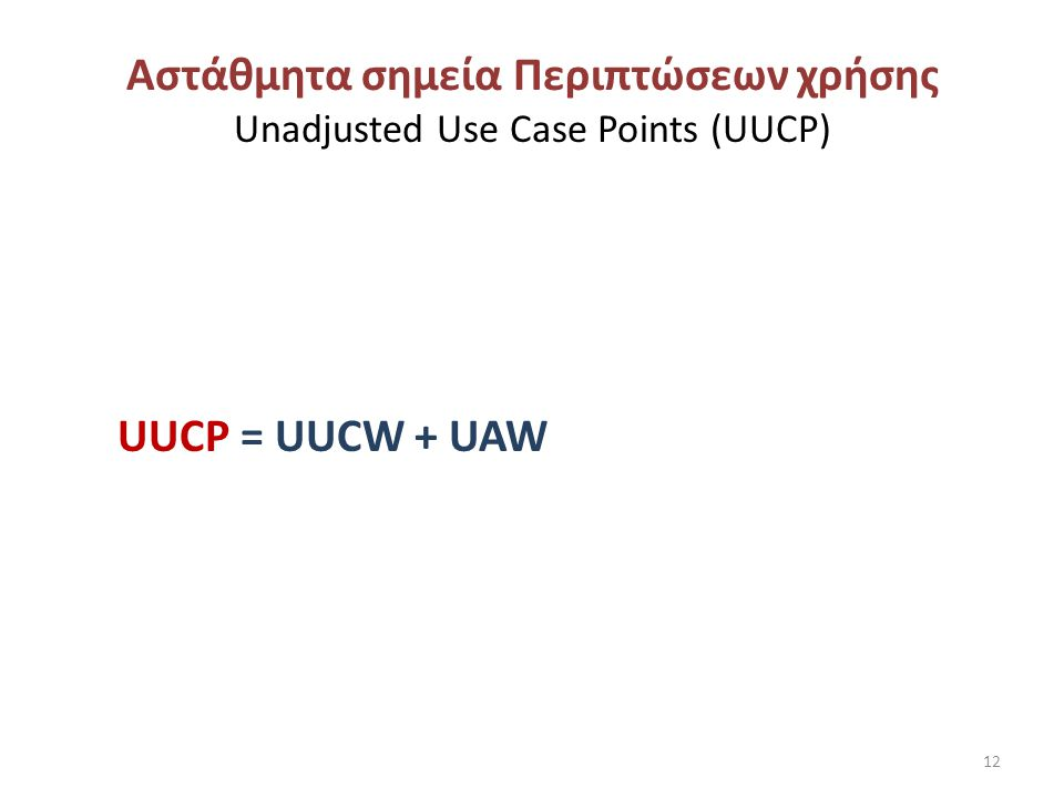 Αστάθμητα σημεία Περιπτώσεων χρήσης Unadjusted Use Case Points (UUCP) UUCP = UUCW + UAW 12