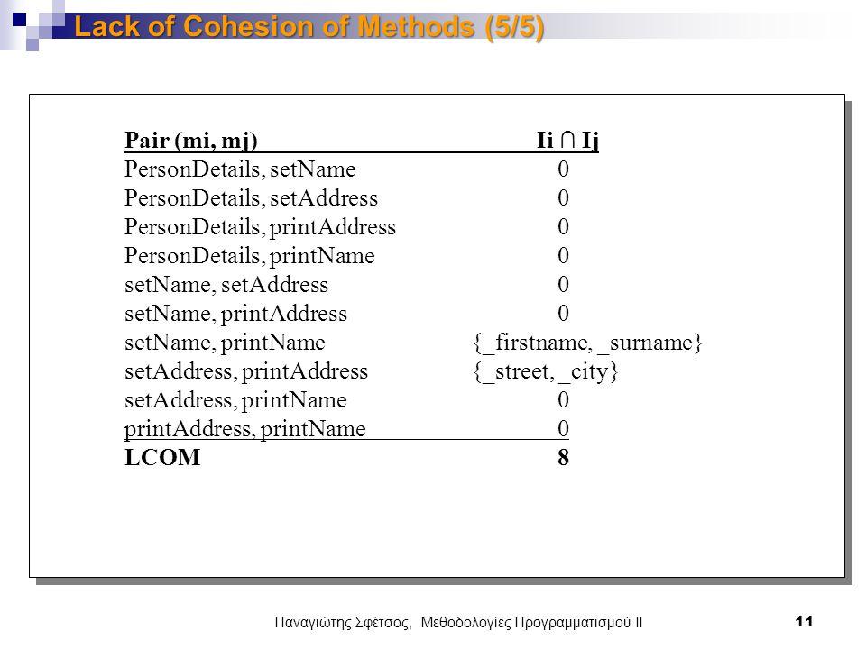 Pair (mi, mj) Ii ∩ Ij PersonDetails, setName0 PersonDetails, setAddress 0 PersonDetails, printAddress0 PersonDetails, printName 0 setName, setAddress 0 setName, printAddress 0 setName, printName {_firstname, _surname} setAddress, printAddress {_street, _city} setAddress, printName 0 printAddress, printName 0 LCOM 8 Pair (mi, mj) Ii ∩ Ij PersonDetails, setName0 PersonDetails, setAddress 0 PersonDetails, printAddress0 PersonDetails, printName 0 setName, setAddress 0 setName, printAddress 0 setName, printName {_firstname, _surname} setAddress, printAddress {_street, _city} setAddress, printName 0 printAddress, printName 0 LCOM 8 Παναγιώτης Σφέτσος, Μεθοδολογίες Προγραμματισμού ΙΙ 11 Lack of Cohesion of Methods (5/5)