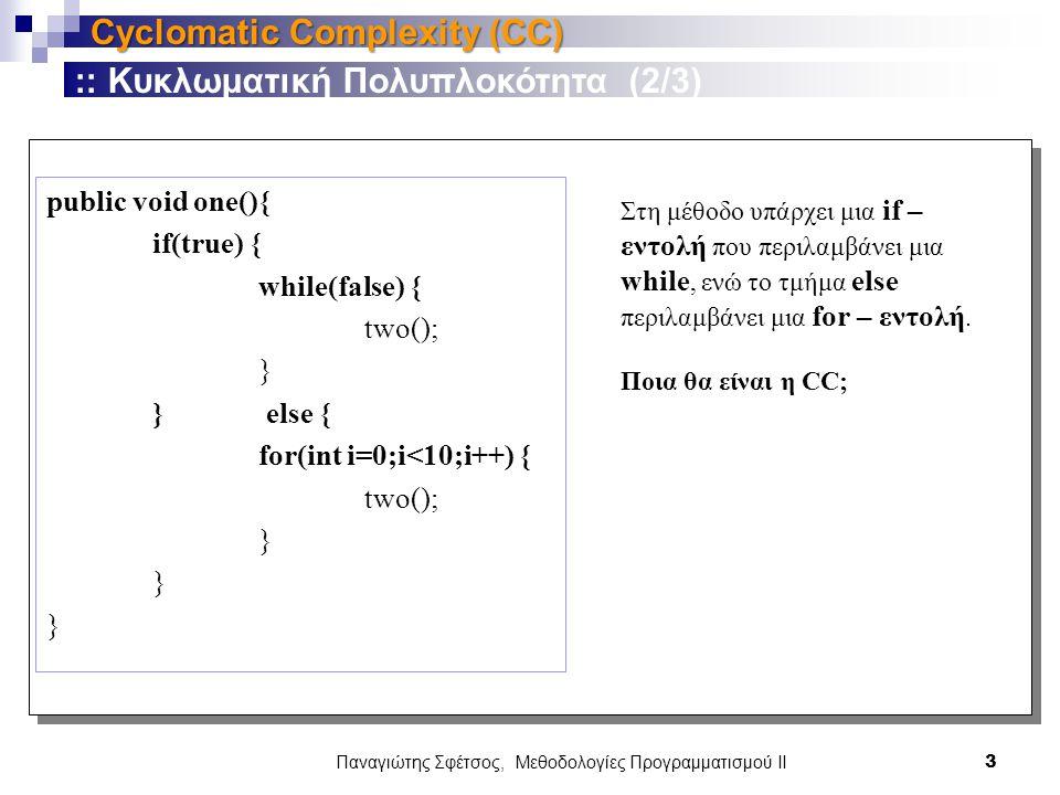 Παναγιώτης Σφέτσος, Μεθοδολογίες Προγραμματισμού ΙΙ 3 Cyclomatic Complexity (CC) public void one(){ if(true) { while(false) { two(); } } else { for(int i=0;i<10;i++) { two(); } :: Κυκλωματική Πολυπλοκότητα (2/3) Στη μέθοδο υπάρχει μια if – εντολή που περιλαμβάνει μια while, ενώ το τμήμα else περιλαμβάνει μια for – εντολή.