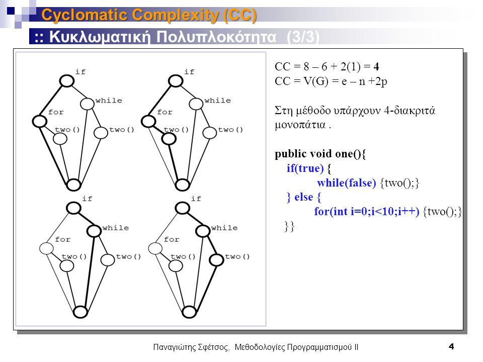 Παναγιώτης Σφέτσος, Μεθοδολογίες Προγραμματισμού ΙΙ 4 Cyclomatic Complexity (CC) :: Κυκλωματική Πολυπλοκότητα (3/3) CC = 8 – 6 + 2(1) = 4 CC = V(G) = e – n +2p Στη μέθοδο υπάρχουν 4-διακριτά μονοπάτια.