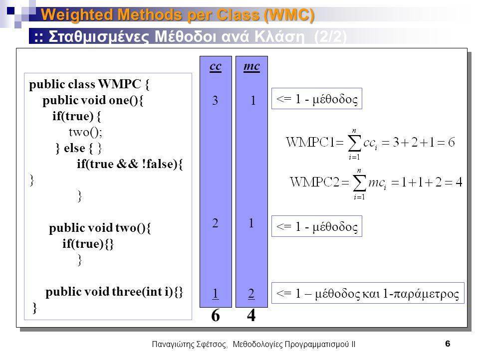 Παναγιώτης Σφέτσος, Μεθοδολογίες Προγραμματισμού ΙΙ 6 Weighted Methods per Class (WMC) :: Σταθμισμένες Μέθοδοι ανά Κλάση (2/2) public class WMPC { public void one(){ if(true) { two(); } else { } if(true && !false){ } } public void two(){ if(true){} } public void three(int i){} } cc 3 2 1 6 mc 1 2 4 <= 1 - μέθοδος <= 1 – μέθοδος και 1-παράμετρος