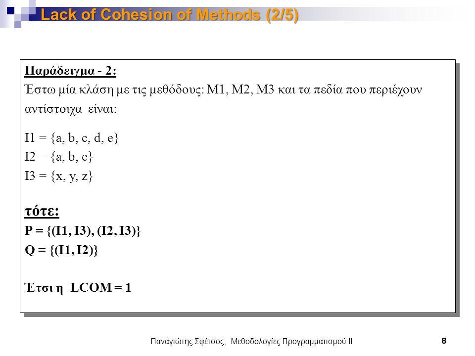 Παράδειγμα - 2: Έστω μία κλάση με τις μεθόδους: M1, M2, M3 και τα πεδία που περιέχουν αντίστοιχα είναι: I1 = {a, b, c, d, e} I2 = {a, b, e} I3 = {x, y, z} τότε: P = {(I1, I3), (I2, I3)} Q = {(I1, I2)} Έτσι η LCOM = 1 Παράδειγμα - 2: Έστω μία κλάση με τις μεθόδους: M1, M2, M3 και τα πεδία που περιέχουν αντίστοιχα είναι: I1 = {a, b, c, d, e} I2 = {a, b, e} I3 = {x, y, z} τότε: P = {(I1, I3), (I2, I3)} Q = {(I1, I2)} Έτσι η LCOM = 1 Παναγιώτης Σφέτσος, Μεθοδολογίες Προγραμματισμού ΙΙ 8 Lack of Cohesion of Methods (2/5)