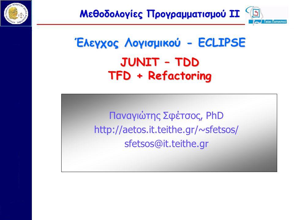 Μεθοδολογίες Προγραμματισμού ΙΙ Έλεγχος Λογισμικού - ECLIPSE JUNIT – TDD TFD + Refactoring Παναγιώτης Σφέτσος, PhD http://aetos.it.teithe.gr/~sfetsos/ sfetsos@it.teithe.gr