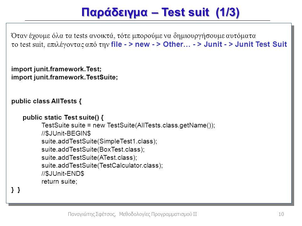 Παράδειγμα – Test suit (1/3) 10Παναγιώτης Σφέτσος, Μεθοδολογίες Προγραμματισμού ΙΙ Όταν έχουμε όλα τα tests ανοικτά, τότε μπορούμε να δημιουργήσουμε αυτόματα το test suit, επιλέγοντας από την file - > new - > Other… - > Junit - > Junit Test Suit import junit.framework.Test; import junit.framework.TestSuite; public class AllTests { public static Test suite() { TestSuite suite = new TestSuite(AllTests.class.getName()); //$JUnit-BEGIN$ suite.addTestSuite(SimpleTest1.class); suite.addTestSuite(BoxTest.class); suite.addTestSuite(ATest.class); suite.addTestSuite(TestCalculator.class); //$JUnit-END$ return suite; }