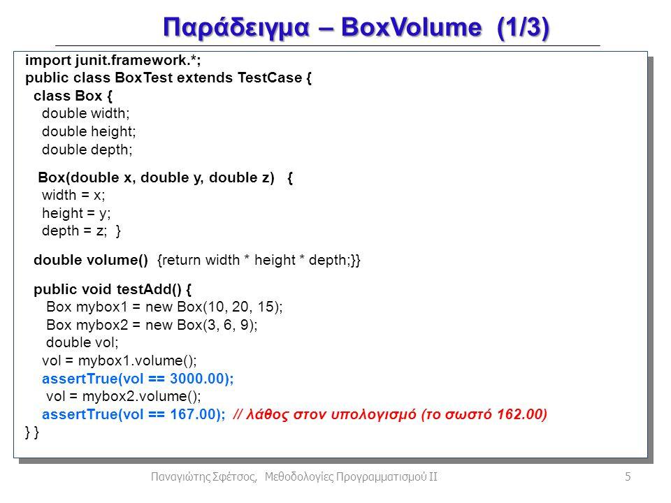 Παράδειγμα – BoxVolume (1/3) 5Παναγιώτης Σφέτσος, Μεθοδολογίες Προγραμματισμού ΙΙ import junit.framework.*; public class BoxTest extends TestCase { class Box { double width; double height; double depth; Box(double x, double y, double z) { width = x; height = y; depth = z; } double volume() {return width * height * depth;}} public void testAdd() { Box mybox1 = new Box(10, 20, 15); Box mybox2 = new Box(3, 6, 9); double vol; vol = mybox1.volume(); assertTrue(vol == 3000.00); vol = mybox2.volume(); assertTrue(vol == 167.00); // λάθος στον υπολογισμό (το σωστό 162.00) }