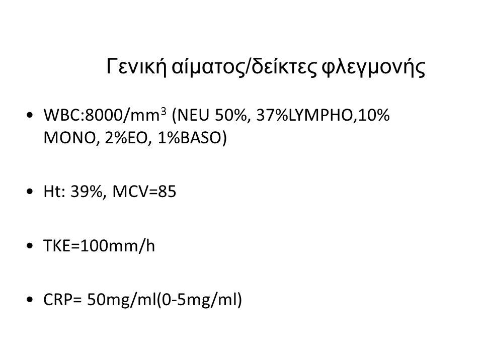 Γενική αίματος/δείκτες φλεγμονής WBC:8000/mm 3 (NEU 50%, 37%LYMPHO,10% MONO, 2%EO, 1%BASO) Ht: 39%, MCV=85 TKE=100mm/h CRP= 50mg/ml(0-5mg/ml)