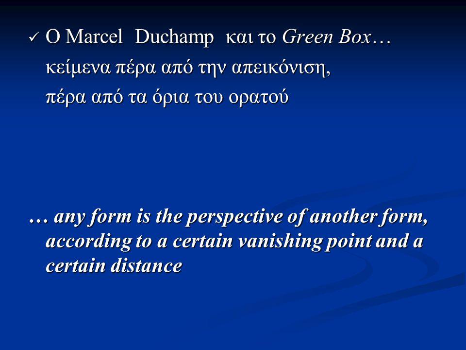 Ο Marcel Duchamp και το Green Box… Ο Marcel Duchamp και το Green Box… κείμενα πέρα από την απεικόνιση, πέρα από τα όρια του ορατού … any form is the perspective of another form, according to a certain vanishing point and a certain distance