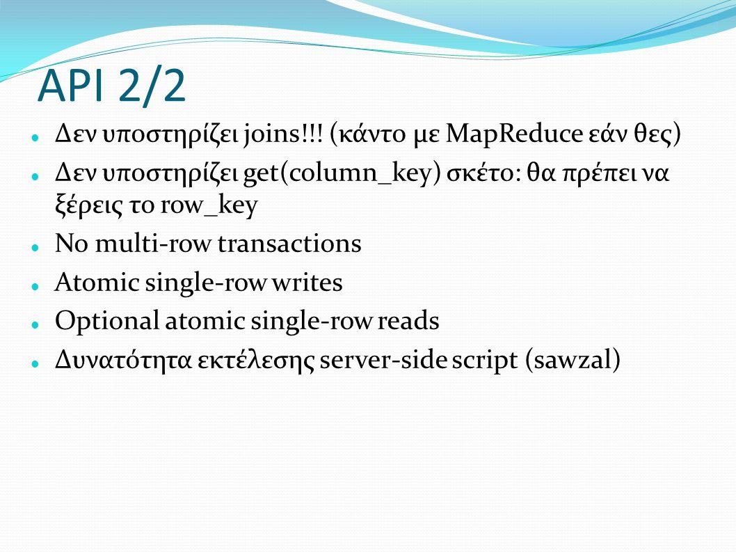 API 2/2 Δεν υποστηρίζει joins!!! (κάντο με MapReduce εάν θες) Δεν υποστηρίζει get(column_key) σκέτο: θα πρέπει να ξέρεις το row_key No multi-row trans