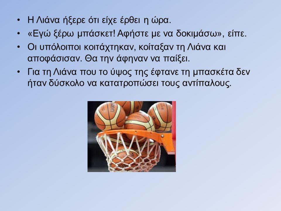 Η Λιάνα ήξερε ότι είχε έρθει η ώρα.«Εγώ ξέρω μπάσκετ.