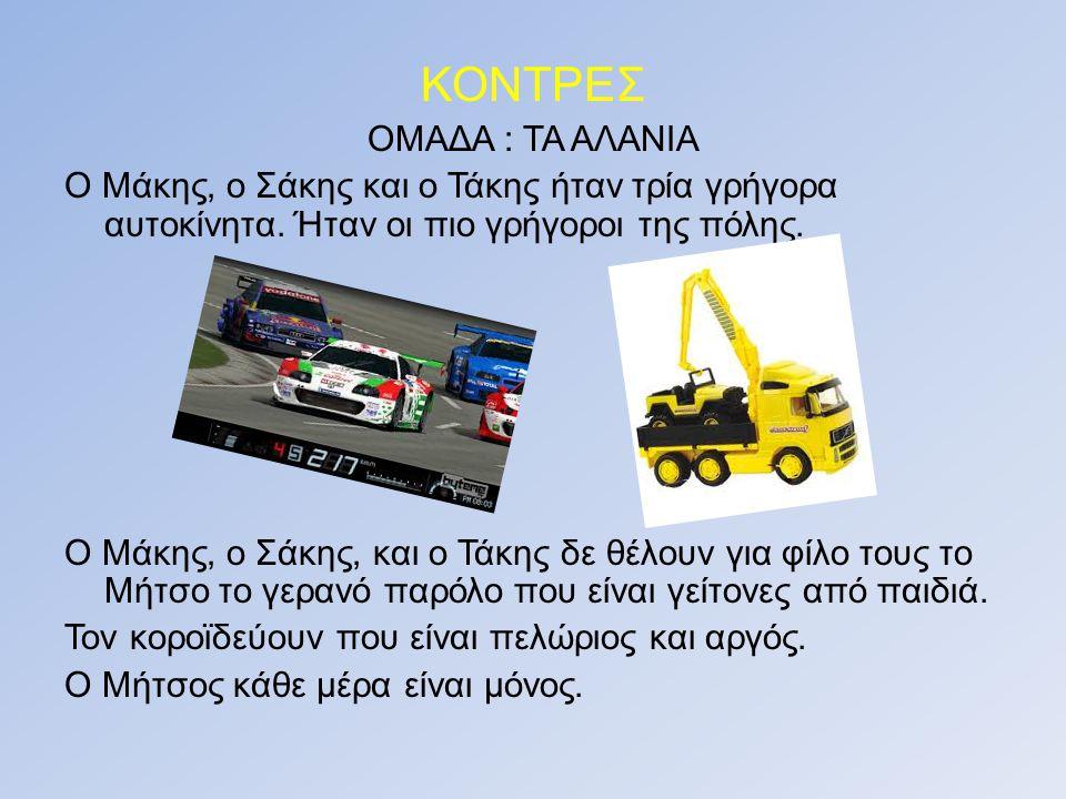 ΚΟΝΤΡΕΣ ΟΜΑΔΑ : ΤΑ ΑΛΑΝΙΑ Ο Μάκης, ο Σάκης και ο Τάκης ήταν τρία γρήγορα αυτοκίνητα.