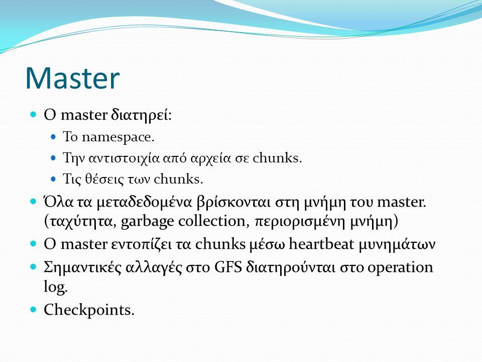Master Ο master διατηρεί: Το namespace. Την αντιστοιχία από αρχεία σε chunks. Τις θέσεις των chunks. Όλα τα μεταδεδομένα βρίσκονται στη μνήμη του mast