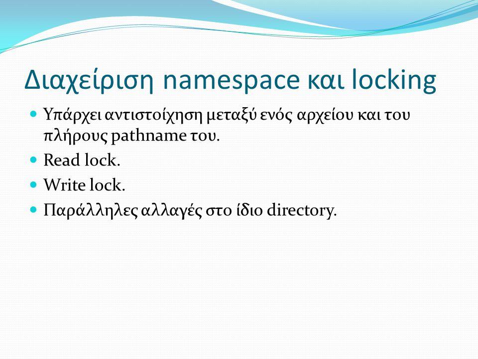 Διαχείριση namespace και locking Υπάρχει αντιστοίχηση μεταξύ ενός αρχείου και του πλήρους pathname του. Read lock. Write lock. Παράλληλες αλλαγές στο
