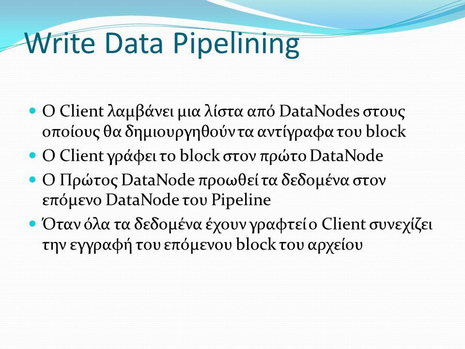 Write Data Pipelining Ο Client λαμβάνει μια λίστα από DataNodes στους οποίους θα δημιουργηθούν τα αντίγραφα του block Ο Client γράφει το block στον πρ