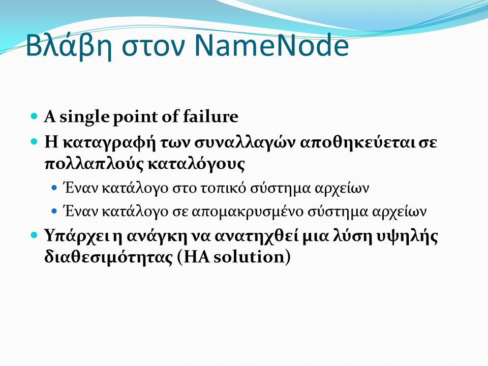 Βλάβη στον NameNode A single point of failure Η καταγραφή των συναλλαγών αποθηκεύεται σε πολλαπλούς καταλόγους Έναν κατάλογο στο τοπικό σύστημα αρχείω