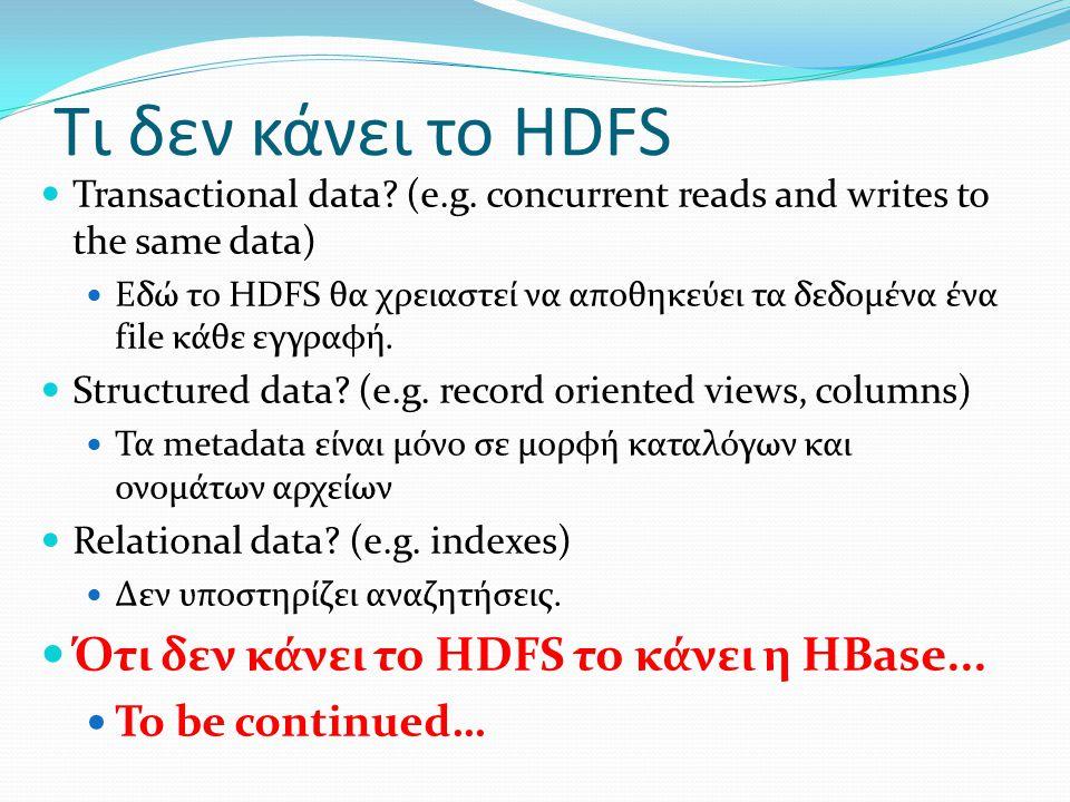 Τι δεν κάνει το HDFS Transactional data? (e.g. concurrent reads and writes to the same data) Εδώ το HDFS θα χρειαστεί να αποθηκεύει τα δεδομένα ένα fi
