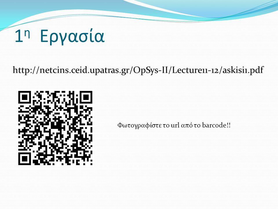1 η Εργασία http://netcins.ceid.upatras.gr/OpSys-II/Lecture11-12/askisi1.pdf Φωτογραφίστε το url από το barcode!!