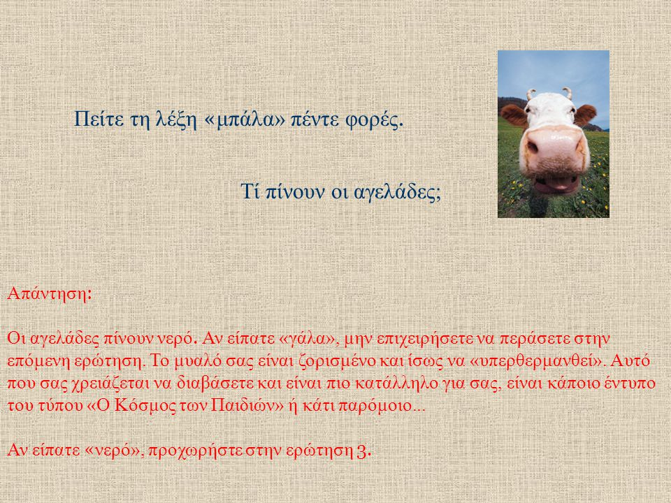 Πείτε τη λέξη « μπάλα» πέντε φορές.Τί πίνουν οι αγελάδες; Απάντηση : Οι αγελάδες πίνουν νερό.